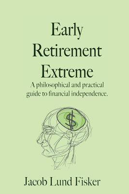 Early Retirement Extreme: A Philosphical and Practical Guide to Financial Independence