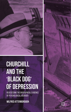 Churchill and the 'Black Dog' of Depression: Reassessing the Biographical Evidence of Psychological Disorder