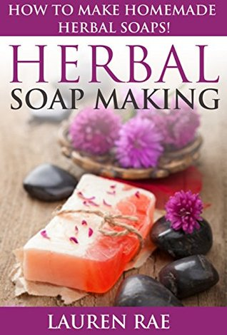 Herbal Soap Making: How to Make Homemade Herbal Soaps!(herbal soap making, herbal soap guide) (soap making supplies, soap making books for beginners, soap ... materials, soap making scents, soap making)