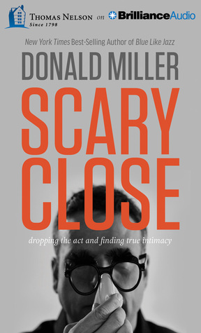 Scary Close Dropping The Act And Finding True Intimacy By Donald Miller