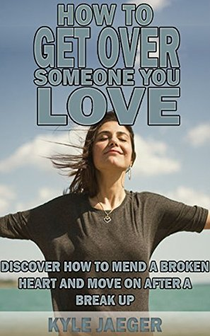 How to get over someone you love: Discover how to mend a broken heart and move on after a break up