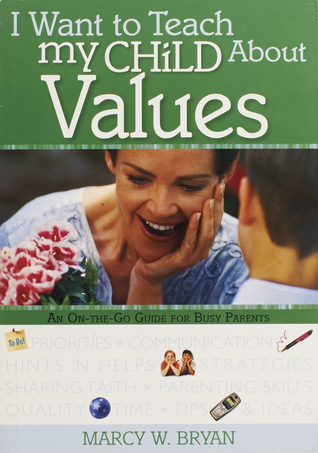 I Want to Teach My Child About Values: An On-The-Go Guide for Busy Parents