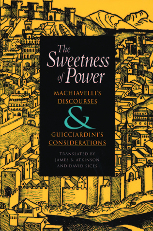 The Sweetness of Power: Machiavelli's Discourses and Guicciardini's Considerations