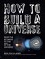 How to Build a Universe: From the Big Bang to the End of the Universe