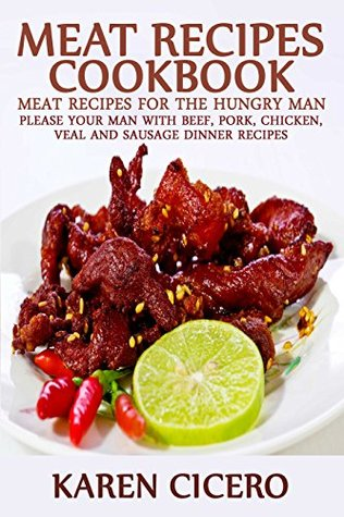 Meat Recipes Cookbook: Meat Recipes For The Hungry Man: Please Your Man With Beef, Pork, Chicken, And Sausage Dinner Recipes (Meat Lover Book 1)