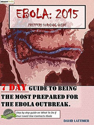 Ebola:2015. A prepper's survival guide: 7 day guide handbook to being the most prepared for the Ebola Outbreak