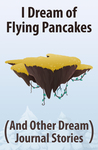 I Dream of Flying Pancakes (And Other Dream Journal Stories)