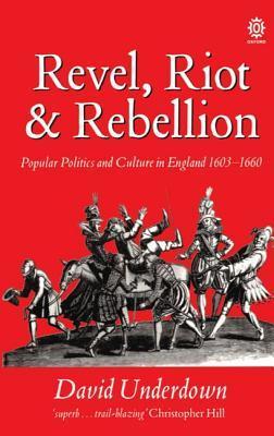 Revel, Riot, and Rebellion: Popular Politics and Culture in England 1603-1660: Popular Politics and Culture in England, 1603-60