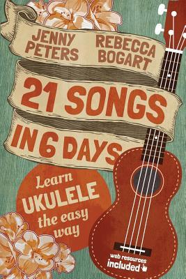 21 Songs in 6 Days: Learn to Play Ukulele the Easy Way: Ukulele Songbook by Rebecca Bogart