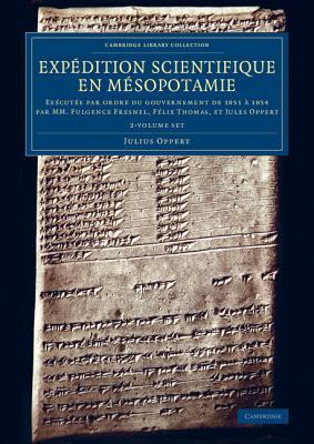 Expedition Scientifique En Mesopotamie: Executee Par Ordre Du Gouvernement de 1851 a 1854 Par MM. Fulgence Fresnel, Felix Thomas, Et Jules Oppert