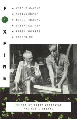 Foxfire 4: Fiddle Making, Springouses, Horse Trading, Sassafras Tea, Berry Buckets, Gardening, and Further Affairs of Plain Living