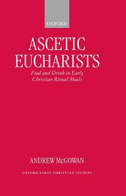 Ascetic Eucharists: Food and Drink in Early Christian Ritual Meals