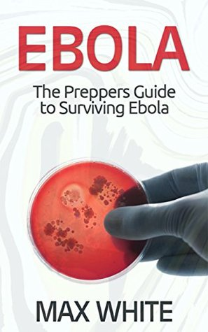 Ebola: The Preppers Guide to Surviving Ebola