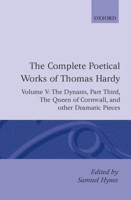 The Complete Poetical Works of Thomas Hardy: Volume V: The Dynasts, Part Third; The Famous Tragedy of the Queen of Cornwall; The Play of Saint George
