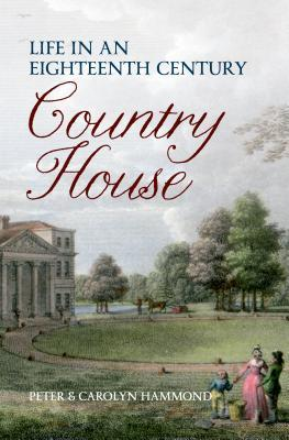 Life in an Eighteenth-Century Country House. Peter Hammond, Carolyn Hammond