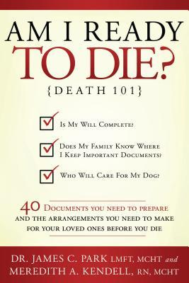 Am I Ready to Die?: Death 101; 40 Documents and Arrangements People Need to Have Ready When They Die
