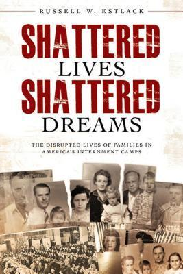 Shattered Lives, Shattered Dreams : The disrupted lives of families in America's internment camps
