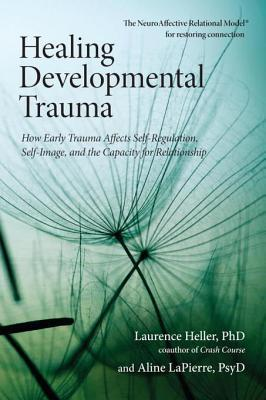 Healing Developmental Trauma: How Early Trauma Affects Self-Regulation, Self-Image, and the Capacity for Relationship