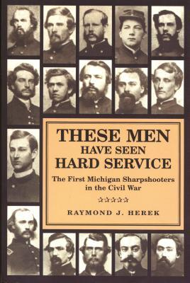 These Men Have Seen Hard Service: The First Michigan Sharpshooters in the Civil War
