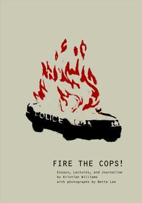 Fire the Cops!: Essays, Lectures, and Journalism