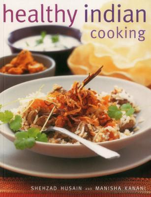 Healthy Indian Cooking: Enjoy the Authentic Taste, Texture and Flavour of Classic Indian Dishes, Without the Fat