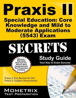 Praxis II Special Education: Core Knowledge and Mild to Moderate Applications (0543) Exam Secrets: Praxis II Test Review for the Praxis II: Subject Assessments