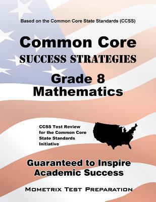 Common Core Success Strategies Grade 8 Mathematics Study Guide: CCSS Test Review for the Common Core State Standards Initiative