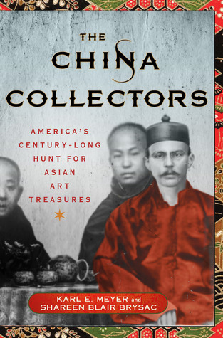 The China Collectors: Americas Century-Long Hunt for Asian Art Treasures