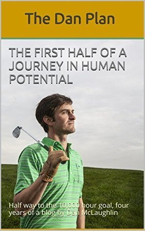 The First Half of a Journey in Human Potential: Half way to the 10,000 hour goal, four years of a blog by Dan McLaughlin