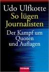 So Lügen Journalisten. Der Kampf Um Quoten Und Auflagen