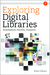 Exploring Digital Libraries: Foundations, Practice, Prospects