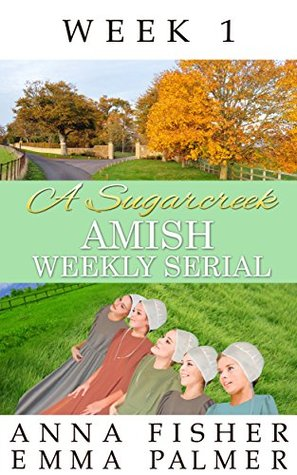 A Sugarcreek Amish Weekly Serial Week 1 By Anna Fisher