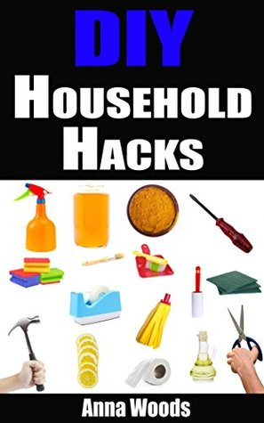 DIY Household Hacks: 40+ Clever Household Hacks To Make Your Life Easier, Increase Productivity and Save Money