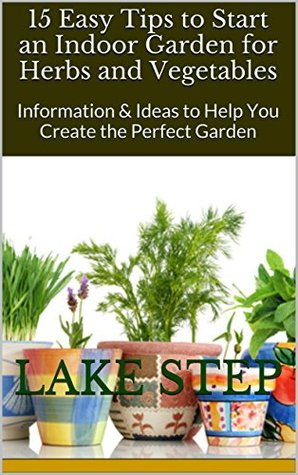 15 Easy Tips to Start an Indoor Garden for Herbs and Vegetables: Information & Ideas to Help You Create the Perfect Garden