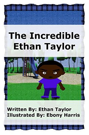 The Incredible Ethan Taylor (Stories written by a child for your child; The Perfect Bed Time, Play Time Adventure Book)