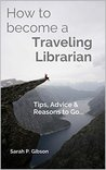 How to Become a Traveling Librarian: Tips, Advice & Reasons to Go... (International Librarianship Book 1)