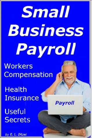 Small Business Payroll Tips and Tricks: Workers Compensation -- Health Insurance -- Useful Secrets