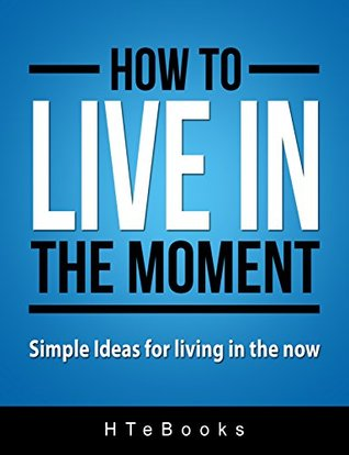 How To Live In The Moment: Simple Ideas for living in the NOW (How To eBooks Book 7)