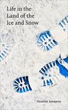 Life In the Land Of the Ice and Snow by Heather Jonasson