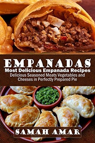 Empanadas: Most Delicious Empanada Recipes: Delicious Seasoned Meats Vegetables and Cheeses in Perfectly Prepared Pie (Delicious Recipes Book 1)