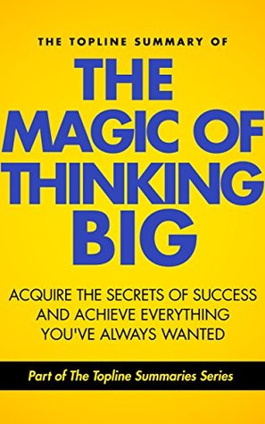 The Topline Summary of David J. Schwartz's The Magic of Thinking Big - Achieve the Secrets of Success and Achieve Everything You've Ever Wanted