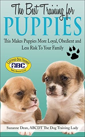 The Best Training For Puppies: This Makes Puppies More Loyal, Obedient and Less Risk To Your Family (Dog Care Book 2)