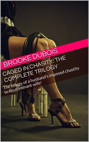 Caged in Chasity: the complete trilogy: The trilogy of a husband's imposed chastity to his dominant wife!