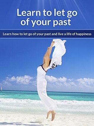 Learn to let go of your past: Learn how to let go of your past and live a life of happiness