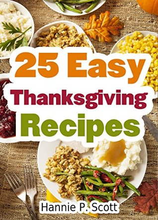 Ebook 25 Easy Thanksgiving Recipes: Delicious Thanksgiving Recipes Cookbook (Simple and Easy Thanksgiving Recipes) by Hannie P. Scott PDF!