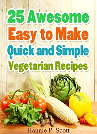 25 Awesome, Easy to Make, Quick and Simple VEGETARIAN Recipes!: Simple and Healthy Vegetarian Recipes, Dinner Ideas, and Cooking (Healthy and Easy Cooking Series)