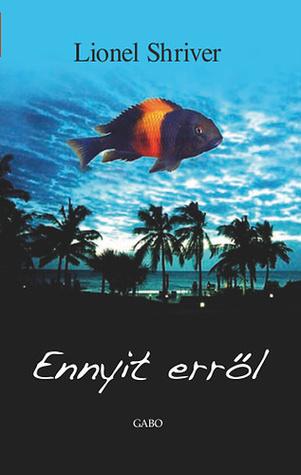 Ebook Ennyit erről by Lionel Shriver DOC!