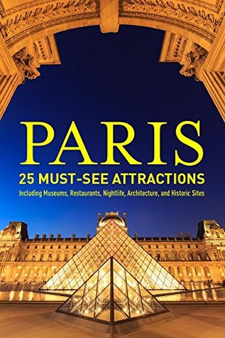 Paris: 25 Must-see Attractions: Including Museums, Restaurants, Nightlife, Architecture, and Historic Sites