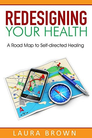 Ebook Redesigning Your Health: A Road Map to Self-directed Healing by Laura Brown TXT!