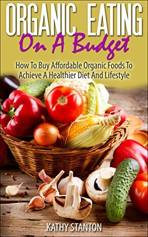 Organic Eating On A Budget: How To Buy Affordable Organic Foods To Achieve A Healthier Diet And Lifestyle (Healthy Living Book 5)
